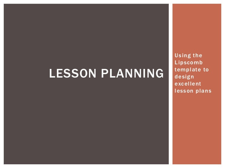 Using the                  LipscombLESSON PLANNING   template to                  design                  excellent       ...