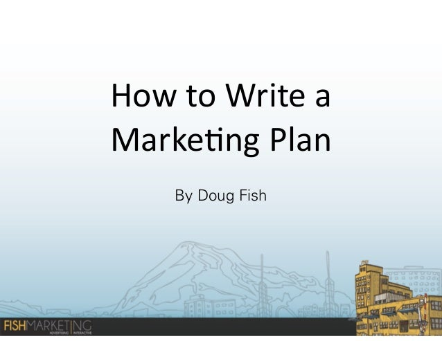 How	   to	   Write	   a	    Marke-ng	   Plan By Doug Fish