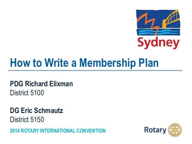 2014 ROTARY INTERNATIONAL CONVENTION How to Write a Membership Plan PDG Richard Elixman District 5100 DG Eric Schmautz Dis...