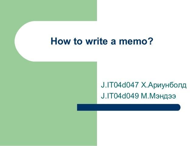 How to write a memo? J.IT04d047 Х.Ариунболд J.IT04d049 M.Мэндээ