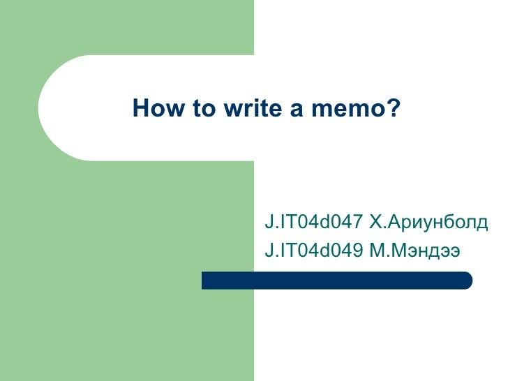 How to write a memo? J.IT04d047  Х.Ариунболд J.IT04d049 M. Мэндээ