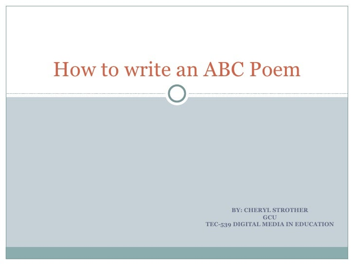 BY: CHERYL STROTHER GCU TEC-539 DIGITAL MEDIA IN EDUCATION How to write an ABC Poem