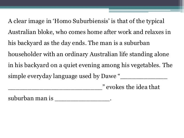 homo suburbiensis Homo suburbiensis by donald bruce dawe one constant in a world of variables  a man alone in the evening in his patch of vegetables and all.