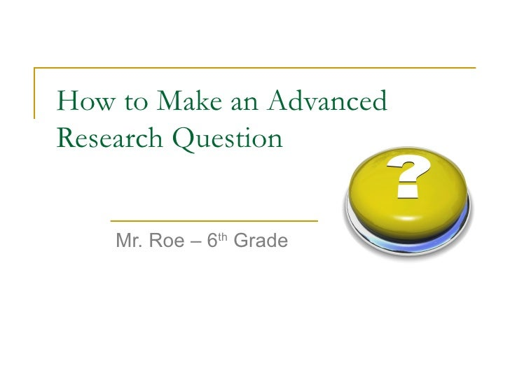 How to Make an Advanced  Research Question Mr. Roe – 6 th  Grade
