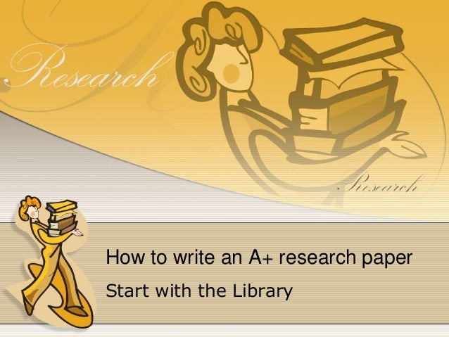 How to write an A+ research paper Start with the Library
