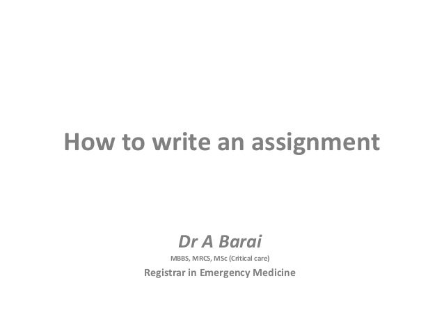 How to write an assignment Dr A Barai MBBS, MRCS, MSc (Critical care) Registrar in Emergency Medicine