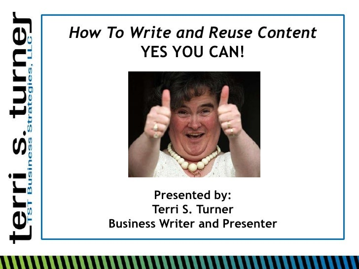 How To Write and Reuse Content <br />YES YOU CAN!<br />Presented by:<br />Terri S. Turner<br />Business Writer and Present...