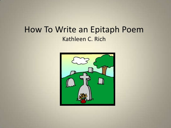 How To Write an Epitaph Poem<br />Kathleen C. Rich<br />