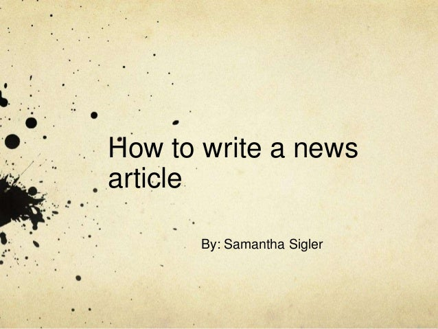 How to write a newsarticle       By: Samantha Sigler