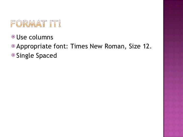 <ul><li>Use columns </li></ul><ul><li>Appropriate font: Times New Roman, Size 12. </li></ul><ul><li>Single Spaced </li></ul>