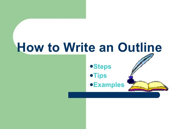 How to Write an Outline <ul><li>Steps </li></ul><ul><li>Tips </li></ul><ul><li>Examples </li></ul>