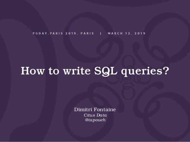 How to write SQL queries? P G D A Y . P A R I S 2 0 1 9 , P A R I S | M A R C H 1 2 , 2 0 1 9 Dimitri Fontaine Citus Data ...