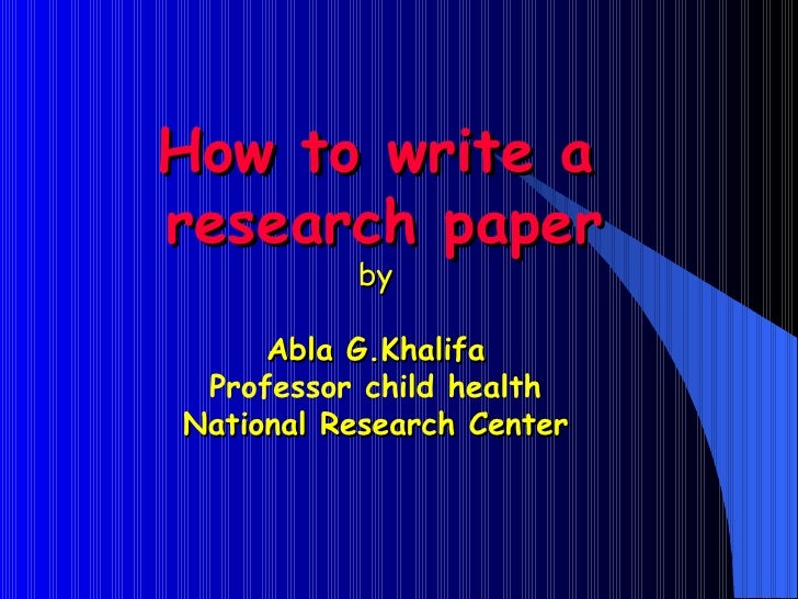 How to write a   research paper by Abla G.Khalifa Professor child health National Research Center