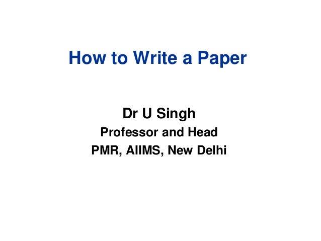How to Write a Paper Dr U Singh Professor and Head PMR, AIIMS, New Delhi