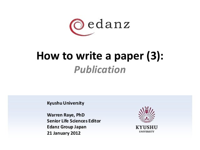 How to write a paper (3): Publication Kyushu University Warren Raye, PhD Senior Life Sciences Editor Edanz Group Japan 21 ...
