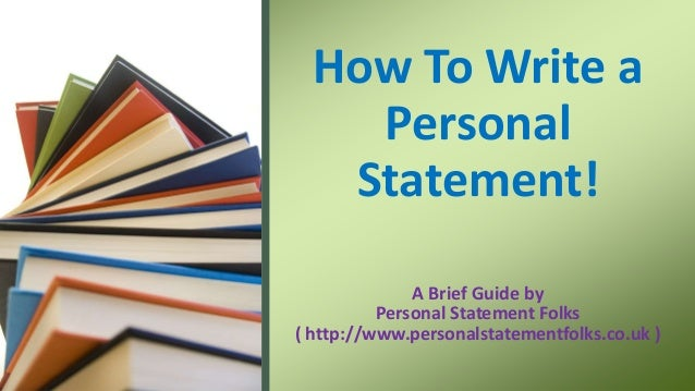 A Brief Guide by Personal Statement Folks ( http://www.personalstatementfolks.co.uk ) How To Write a Personal Statement!