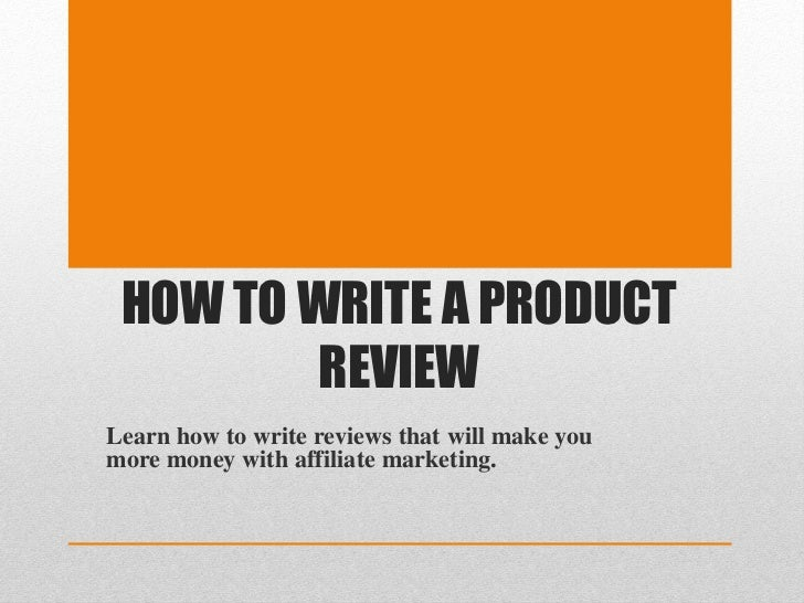 HOW TO WRITE A PRODUCT         REVIEWLearn how to write reviews that will make youmore money with affiliate marketing.