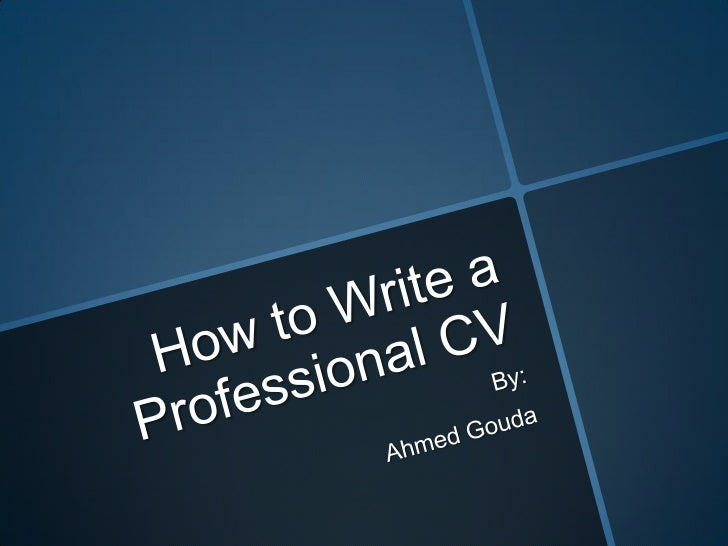 How to Write a Professional CV By: Ahmed Gouda