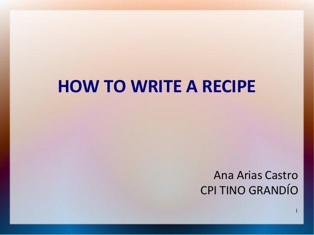 HOW TO WRITE A RECIPE                 Ana Arias Castro               CPI TINO GRANDÍO                                1