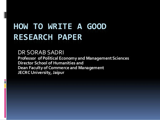 HOW TO WRITE A GOOD RESEARCH PAPER DR SORAB SADRI Professor of Political Economy and Management Sciences Director School o...