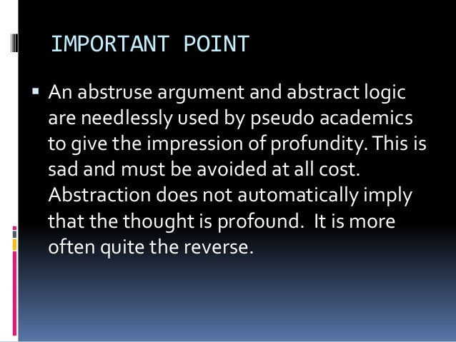 IMPORTANT POINT  An abstruse argument and abstract logic are needlessly used by pseudo academics to give the impression o...