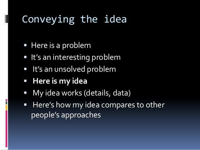 Conveying the idea  Here is a problem  It's an interesting problem  It's an unsolved problem  Here is my idea  My ide...