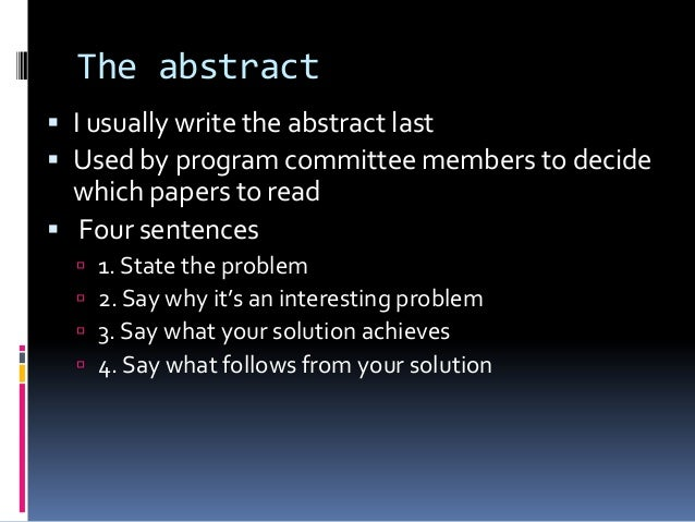The abstract  I usually write the abstract last  Used by program committee members to decide which papers to read  Four...