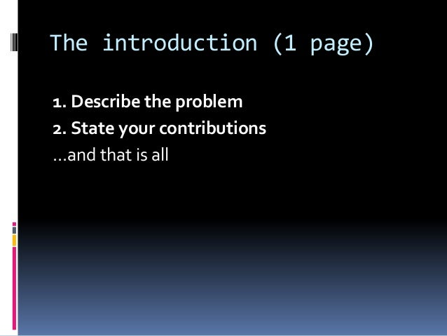 The introduction (1 page) 1. Describe the problem 2. State your contributions ...and that is all