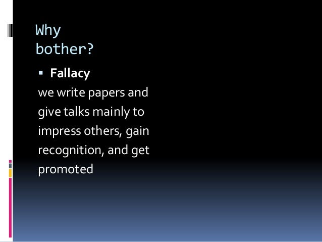 Why bother?  Fallacy we write papers and give talks mainly to impress others, gain recognition, and get promoted