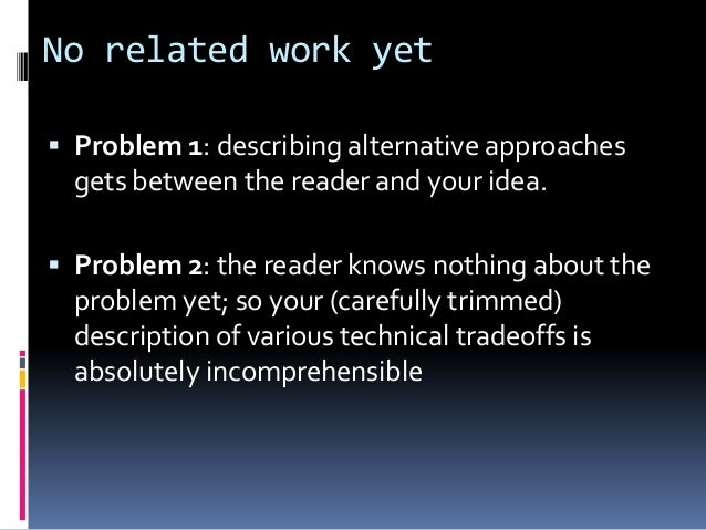 No related work yet  Problem 1: describing alternative approaches gets between the reader and your idea.  Problem 2: the...