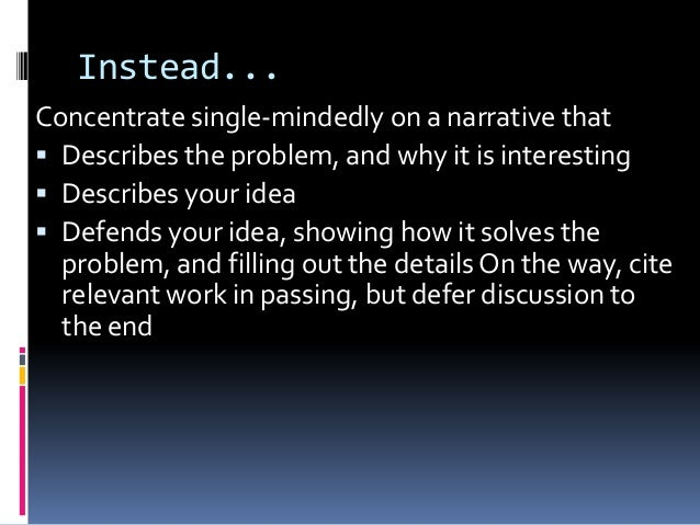 Instead... Concentrate single-mindedly on a narrative that  Describes the problem, and why it is interesting  Describes ...
