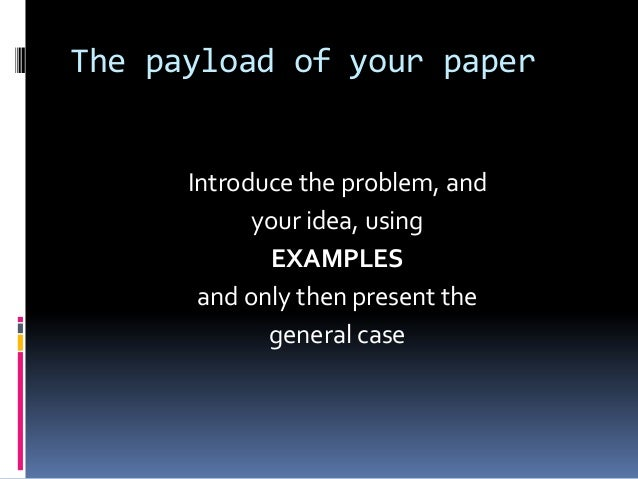 The payload of your paper Introduce the problem, and your idea, using EXAMPLES and only then present the general case
