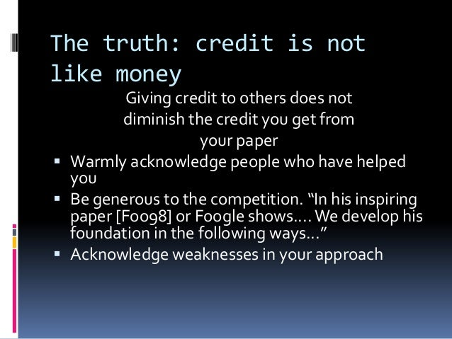 The truth: credit is not like money Giving credit to others does not diminish the credit you get from your paper  Warmly ...