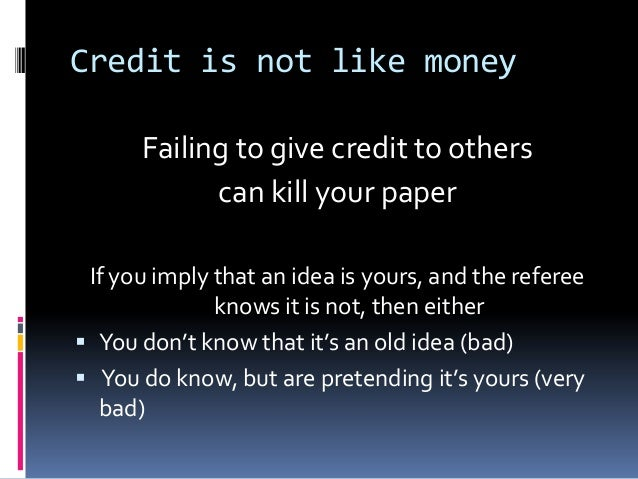 Credit is not like money Failing to give credit to others can kill your paper If you imply that an idea is yours, and the ...