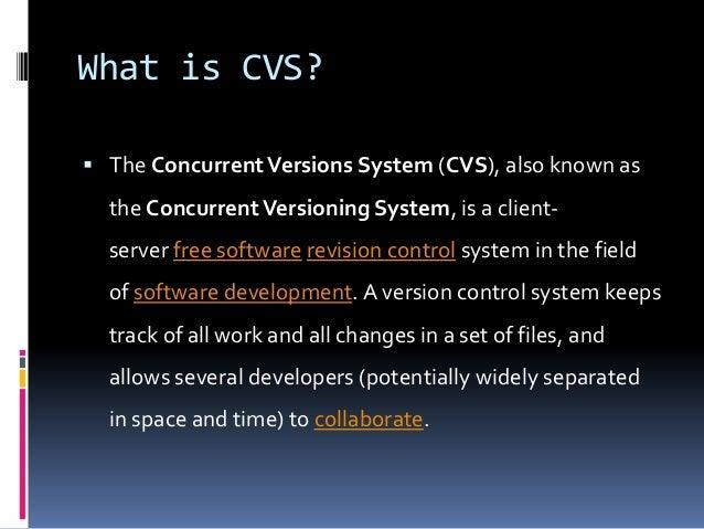 What is CVS?  The ConcurrentVersions System (CVS), also known as the ConcurrentVersioning System, is a client- server fre...