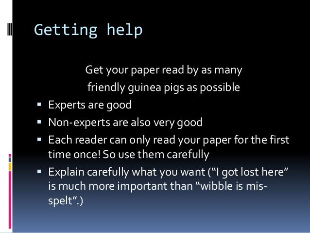 Getting help Get your paper read by as many friendly guinea pigs as possible  Experts are good  Non-experts are also ver...