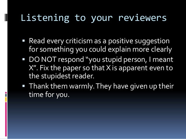 Listening to your reviewers  Read every criticism as a positive suggestion for something you could explain more clearly ...