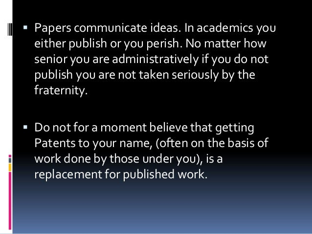  Papers communicate ideas. In academics you either publish or you perish. No matter how senior you are administratively i...