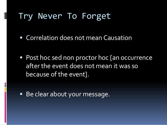 Try Never To Forget  Correlation does not mean Causation  Post hoc sed non proctor hoc [an occurrence after the event do...