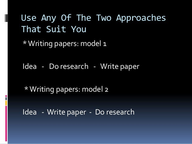 Use Any Of The Two Approaches That Suit You *Writing papers: model 1 Idea - Do research - Write paper *Writing papers: mod...