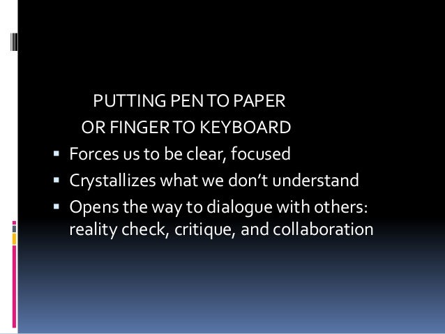 PUTTING PENTO PAPER OR FINGERTO KEYBOARD  Forces us to be clear, focused  Crystallizes what we don't understand  Opens ...