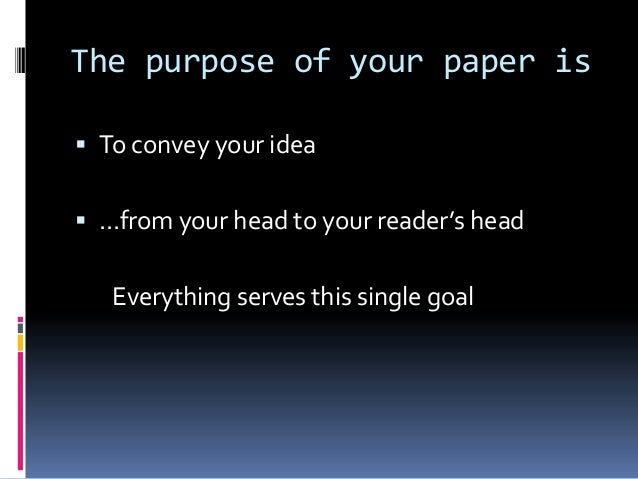 The purpose of your paper is  To convey your idea  ...from your head to your reader's head Everything serves this single...
