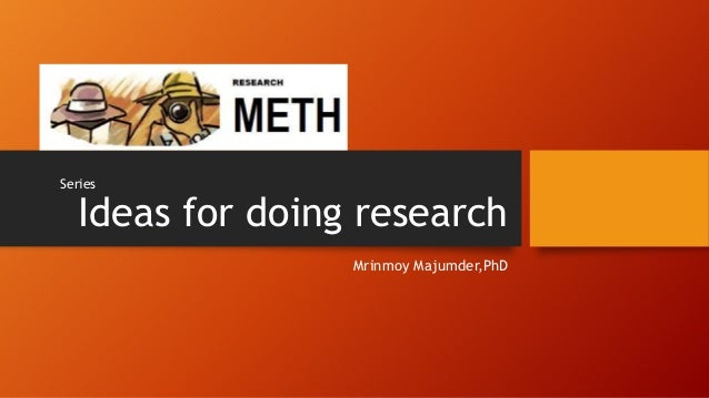 Ideas for doing research Mrinmoy Majumder,PhD Series