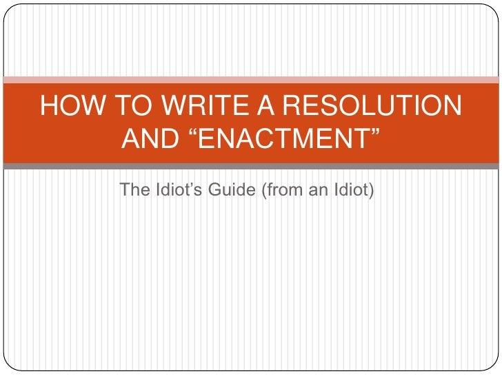 """The Idiot's Guide (from an Idiot)<br />HOW TO WRITE A RESOLUTION AND """"ENACTMENT"""" <br />"""