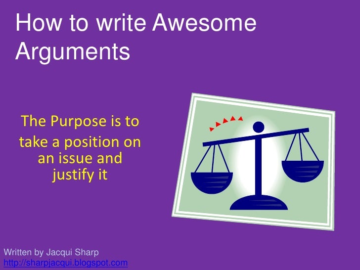 How to write Awesome<br />Arguments<br />The Purpose is to <br />take a position on an issue and justify it<br />Written b...
