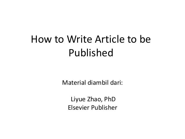 How to Write Article to be Published Material diambil dari: Liyue Zhao, PhD Elsevier Publisher
