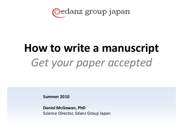 How to write a manuscript Get your paper accepted Summer 2010 Daniel McGowan, PhD Science Director, Edanz Group Japan
