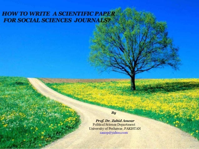 HOW TO WRITE A SCIENTIFIC PAPER FOR SOCIAL SCIENCES JOURNALS? By Prof. Dr. Zahid Anwar Political Science Department Univer...