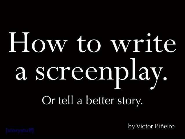 How to writea screenplay.Or tell a better story.by Victor Piñeiro[storystuff]