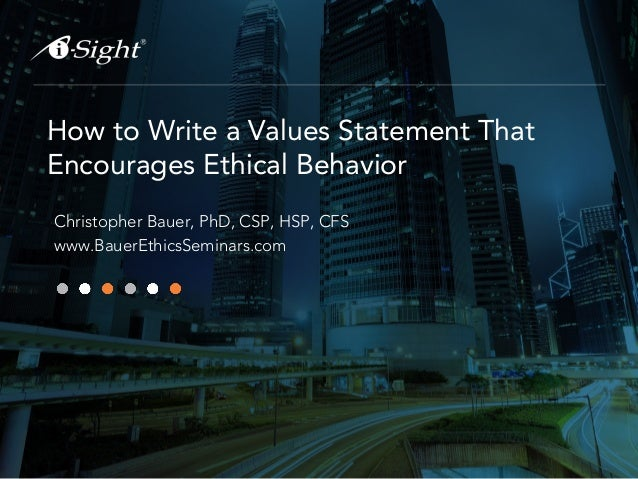 How to Write a Values Statement That Encourages Ethical Behavior Christopher Bauer, PhD, CSP, HSP, CFS www.BauerEthicsSemi...